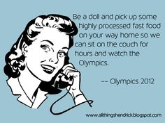 Olympics 2012:  Be a doll and pick up some highly processed fast food on your way home so we can sit on the couch for hours and watch the Olympics.