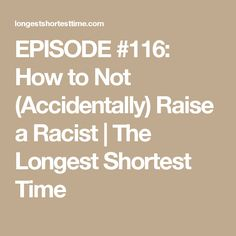 EPISODE #116: How to Not (Accidentally) Raise a Racist | The Longest Shortest Time