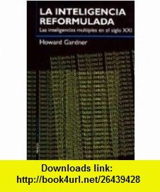 La inteligencia reformulada / Intelligence Reframed Las inteligencias multiples en el siglo XXI / Multiple intelligences for the 21st Century (Spanish Edition) (9788449310294) Howard Gardner , ISBN-10: 8449310296  , ISBN-13: 978-8449310294 ,  , tutorials , pdf , ebook , torrent , downloads , rapidshare , filesonic , hotfile , megaupload , fileserve