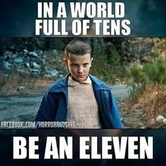 """In a world full of tens, be an eleven."" Stranger Things"