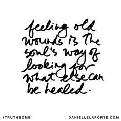 Feeling old wounds is the soul's way of looking for what else can be healed. Subscribe: DanielleLaPorte.com #Truthbomb #Words #Quotes