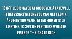 """""""Don't be dismayed at goodbyes. A farewell is necessary before you can meet again. And meeting again, after moments or lifetime, is certain for those who are friends."""" – Richard Bach"""