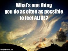 What's one thing you do as often as possible to feel alive?