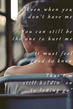 Even when you don't have me You can still be the one to hurt me It must feel good to know That I'm still holdin' on to letting go  / Kelsea Ballerini - First Time