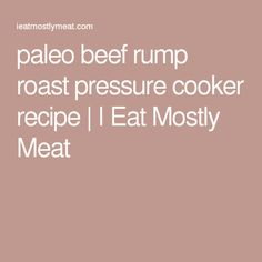 paleo beef rump roast pressure cooker recipe | I Eat Mostly Meat