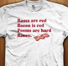 Roses are red, bacon is red, poems are hard, bacon. We love the bacon poem. We only use Premium quality super soft shirts including Gildan and