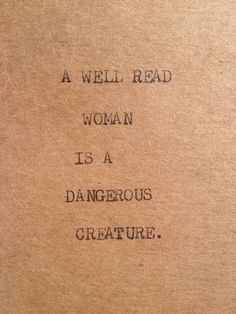 A well-read woman is a dangerous creature. Yep. ~~ Houston Foodlovers Book Club