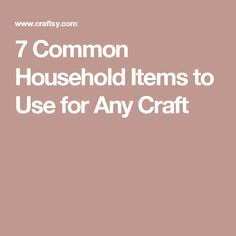 7 Common Household Items to Use for Any Craft