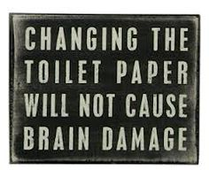 changing th etoilet paper will not cause brain damage - Google Search