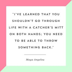 """""""I've learned that you shouldn't go through life with a catcher's mitt on both hands; you need to be able to throw something back."""" -Maya Angelou"""