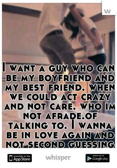 I want a guy who can be my boyfriend and my best friend. when we could act crazy and not care. who im not afrade.of talking to. I wanna be in love again and not second guessing what im doing