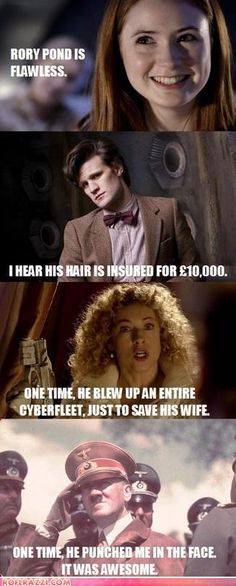 Amy: Rory Pond is flawless. The Doctor: I hear his hair is insured for 10,000 pounds. River Song: One time, he blew up an entire cyberfleet, just to save his wife. Hitler: One time, he punched me in the face. It was awesome.