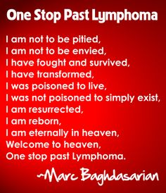 """I am not to be pitied, I am not to be envied,   I have fought and survived, I have transformed,  I was poisoned to live, I was not poisoned to simply exist,  I am resurrected, I am reborn, I am eternally in heaven,  Welcome to heaven, One stop past Lymphoma.""   ~Marc Baghdasarian"