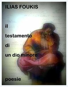 IL TESTAMENTO DI UN DIO MINORE: Poesie (Italian Edition) by ILIAS FUKIS, http://www.amazon.com/dp/B00IHOF3GW/ref=cm_sw_r_pi_dp_zoIatb0VN8C5H