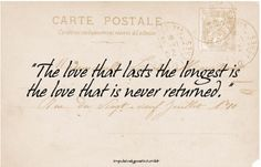 """""""The love that last the longest is the love that is never returned."""" -- William Somerset Maugham"""