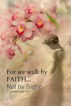 For we walk by FAITH... Not by Sight! 2 Corinthians 5:7