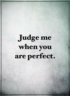 Quotes You qualify for judging others when you yourself become perfect.