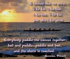 Everybody paddle the canoes together; bail and paddle, paddle and bail, and the shore is reached ~ Hawai'ian proverb ...