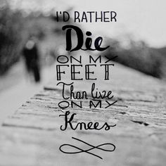 I will die for my faith, my family, and my freedom. Hopefully my God will help me if the time comes.