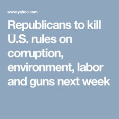 Republicans to kill U.S. rules on corruption, environment, labor and guns next week