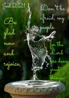 Joel 2:21 Don't be afraid, my people. Be glad now and rejoice, for the Lord has done great things.