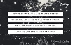 """""""You've gotta dance like there's nobody watching, love like you've never been hurt, sing like there's nobody listening, and live like it's heaven on earth.""""  -William Purkey"""