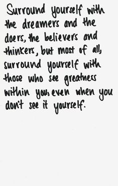 surround yourself | with those who see greatness in you