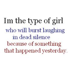 "I am totally that girl.  Though it's more like a giant smile followed by a ""what's so funny?"""