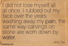 Amy Tan: I did not lose myself all at once. I rubbed out my face over the years washing away my pain, the same way carvings on stone are worn down by water. Movie Quotes, Book Quotes, Frederick Nietzsche, I Love Books, My Books, Tanning Quotes, Amy Tan, Quote Posters, Some Words