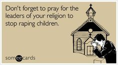 Don't forget to pray for the leaders of your religion to stop raping children. #church #atheist #atheism