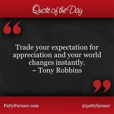"""""""Trade your expectation for appreciation and your world changes instantly"""" ~ Tony Robbins"""