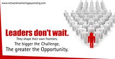 Leaders don't wait. They shape their own frontiers. The bigger the challenge, the greater the #opportunity. http://www.networkmarketingpaysmebig.com/
