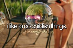 I like to do childish things like blowing bubbles -thatsmylittlefact