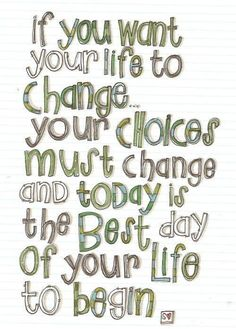 If you want your life to change, your choices must change, and today is the best day of your life to begin. #life #changes