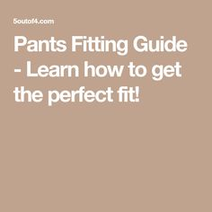 Pants Fitting Guide - Learn how to get the perfect fit!