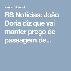 RS Notícias: João Doria diz que vai manter preço de passagem de...