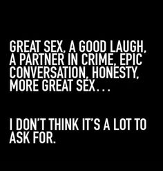 A good laugh, a partner in crime, epic conversation, honesty, more great sex. I don't think it's a lot to ask for. Sex Quotes, Funny Quotes, Brainy Quotes, Dating Quotes, Funny Memes, Naughty Quotes, No Kidding, Partners In Crime, The Words