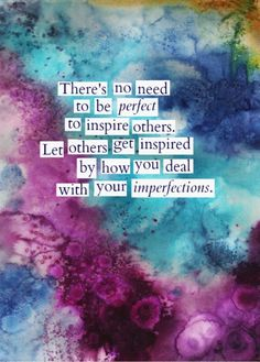 """""""There is no need to be perfect to inspire others. Let others be inspired by how you deal with your imperfections. """""""