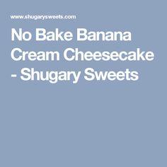 No Bake Banana Cream Cheesecake - Shugary Sweets