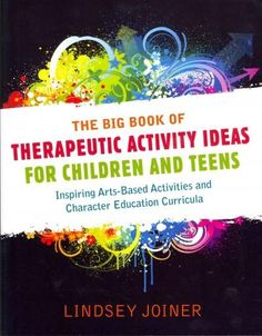 The Big Book of Therapeutic Activity Ideas for Children and Teens: Inspiring Arts-Based Activities and Character ...