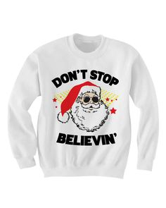 CHRISTMAS SWEATER DON'T STOP BELIEVING SANTA CLAUS SHIRT  COOL SHIRTS HIPSTER CLOTHES GIFTS FOR TEENS BIRTHDAY GIFTS CHRISTMAS GIFTS [DON'T STOP BELIEVING]  Color Options: White, Grey Sizes: xs-XL (Anything 2X & over requires additional pricing)   PLEASE READ:   Made with 100% cotton. Digi...