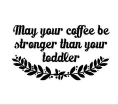 Coffee & stronger than ur toddler                                                                                                                                                                                 More