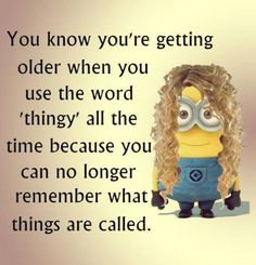 """You know you are getting older when you use the word 'thingy' all the time because you can no longer remember what things are called. Age is a funny thing. Growing older. humor Funny Minion Quotes Of The Day Minion Jokes, Minions Quotes, Funny Minion, Minion Sayings, Funny Shit, Funny Jokes, Hilarious, Funny Stuff, Funny Sayings"