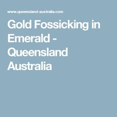 Gold Fossicking in Emerald - Queensland Australia Queensland Australia, Emerald, Gold, Emeralds, Gems