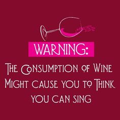 warning: the consumption of wine might cause you to think you can sing