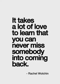 You can never miss somebody into coming back.