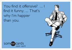 Funny Somewhat Topical Ecard: You find it offensive? .... I find it funny, .... That's why I'm happier than you.