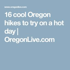 16 cool Oregon hikes to try on a hot day | OregonLive.com