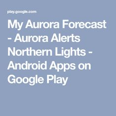 My Aurora Forecast - Aurora Alerts Northern Lights - Android Apps on Google Play