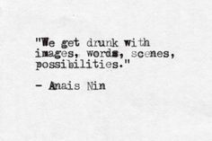 """""""We get drunk with images, words, scenes, possiblities"""" -Anais Nin"""